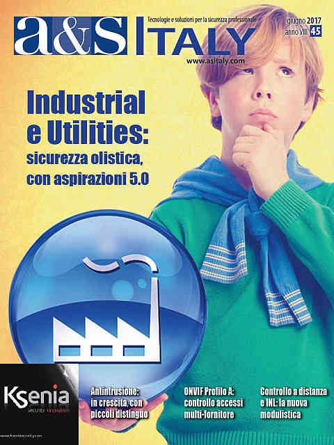 a&s Italy n.45 Giu 2017. Industrial e Utilities: sicurezza olistica, con aspirazioni 5.0
